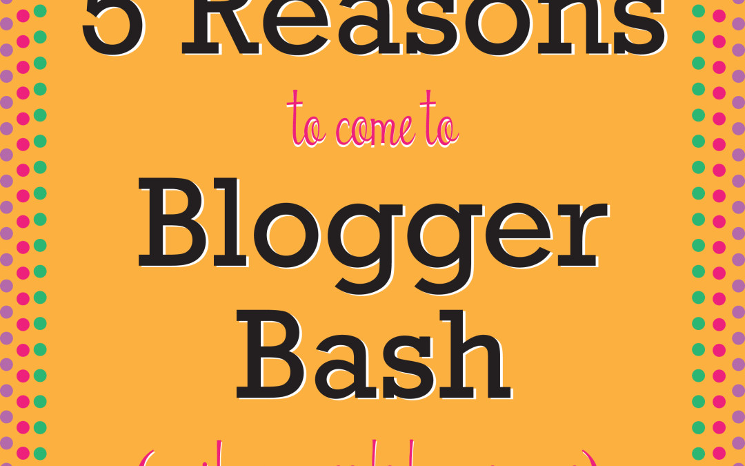 Five Perfectly Good Excuses to Attend Blogger Bash
